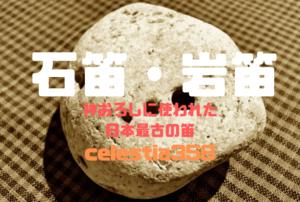 石笛・岩笛とは?縄文時代の神おろしに使われた日本最古の笛について解説!