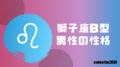 獅子座B型の男性はどんな人?性格、恋愛、相性について解説