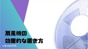 【涼しさUP!】扇風機の効果的な向きや置き方・配置をご紹介!