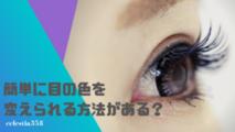 簡単に目の色を変えられる方法がある?瞳の色が変わる方法まとめ!