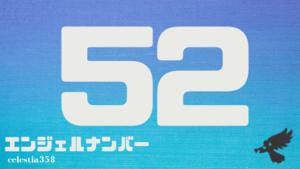【52】のエンジェルナンバーの意味は「あなたが今起こしている変化を恐れず、信じましょう」