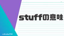 「stuff」の意味とは?英語のスラングについて解説します