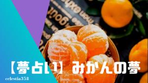 【夢占い】みかんの夢の意味と心理を診断!オレンジジュース・むく・冷凍みかん・食べる・缶詰・みかん狩りなど