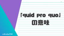 「quid pro quo」とは?ビジネスシーンでの意味や語源・使い方を解説!